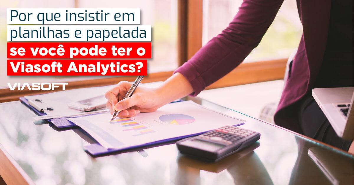 Por que insistir em planilhas e papelada se você pode ter o Viasoft Analytics?